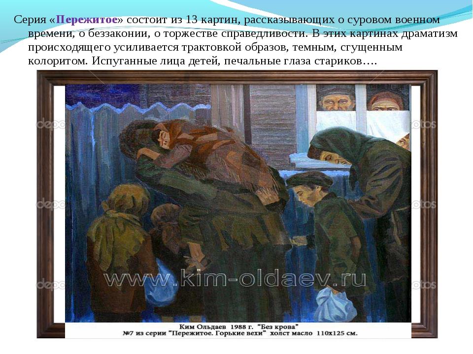 Серия «Пережитое» состоит из 13 картин, рассказывающих о суровом военном врем...