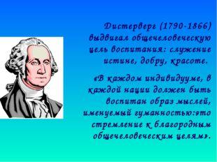 Дистерверг (1790-1866) выдвигал общечеловеческую цель воспитания: служение и