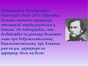 Константин Дмитриевич Ушинский (1824-1871) Придавал большое значение характе