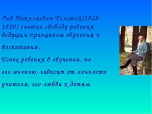 Лев Николаевич Толстой(1828-1910) считал свободу ребенка ведущим принципом о