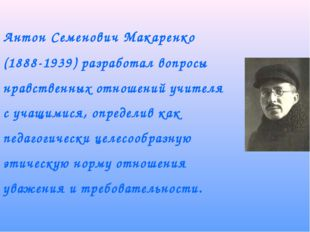 Антон Семенович Макаренко (1888-1939) разработал вопросы нравственных отноше