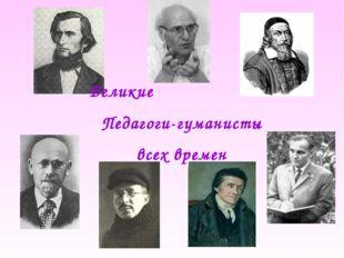 Великие Педагоги-гуманисты всех времен
