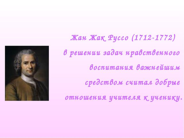 Жан Жак Руссо (1712-1772) в решении задач нравственного воспитания важнейшим...
