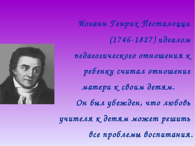 Иоганн Генрих Песталоцци (1746-1827) идеалом педагогического отношения к реб...