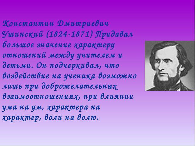 Константин Дмитриевич Ушинский (1824-1871) Придавал большое значение характе...