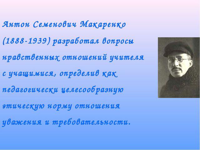 Антон Семенович Макаренко (1888-1939) разработал вопросы нравственных отноше...