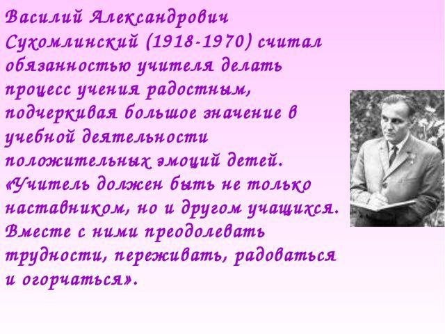 Василий Александрович Сухомлинский (1918-1970) считал обязанностью учителя де...