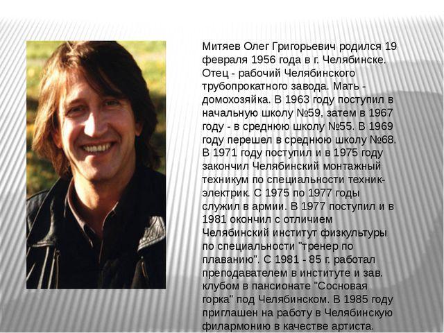 Митяев Олег Григорьевич родился 19 февраля 1956 года в г. Челябинске. Отец -...