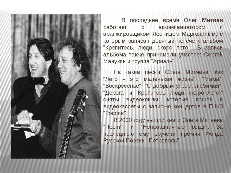 В последнее время Олег Митяев работает с аккомпаниатором и аранжировщи...