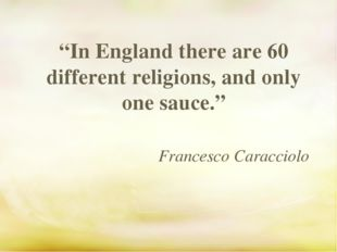 """In England there are 60 different religions, and only one sauce."" Francesco"