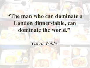 """The man who can dominate a London dinner-table, can dominate the world."" Osc"