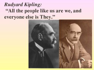 "Rudyard Kipling: ""All the people like us are we, and everyone else is They."""