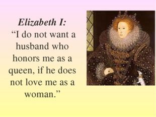 "Elizabeth I: ""I do not want a husband who honors me as a queen, if he does no"