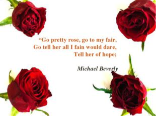 """Go pretty rose, go to my fair, Go tell her all I fain would dare, Tell her o"