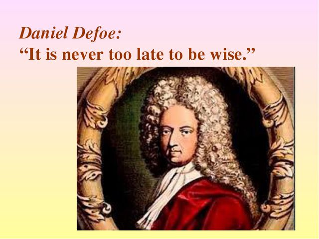 "Daniel Defoe: ""It is never too late to be wise."""