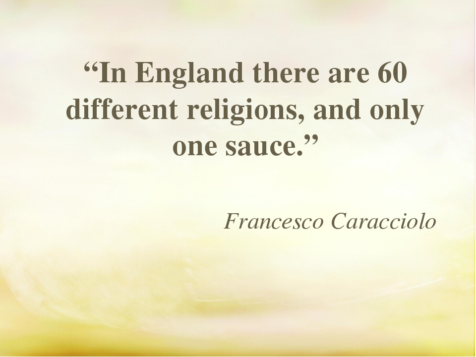 """In England there are 60 different religions, and only one sauce."" Francesco..."