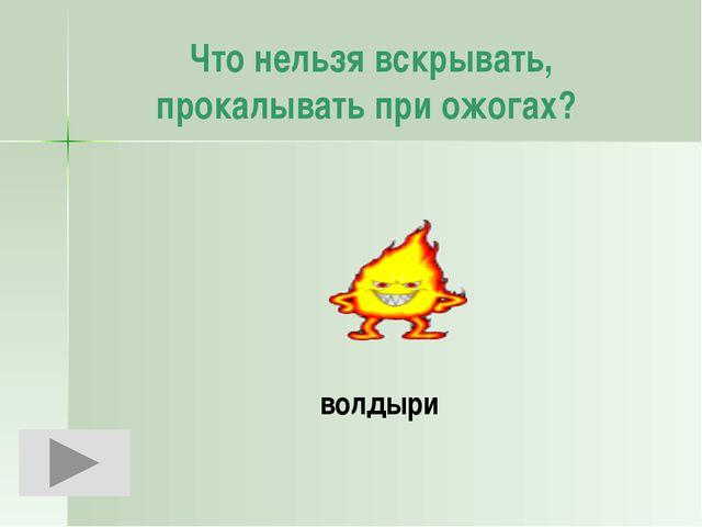 Что нельзя вскрывать, прокалывать при ожогах?