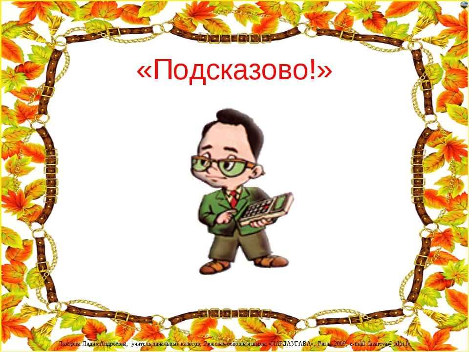 «Подсказово!» Лазарева Лидия Андреевна, учитель начальных классов, Рижская ос...