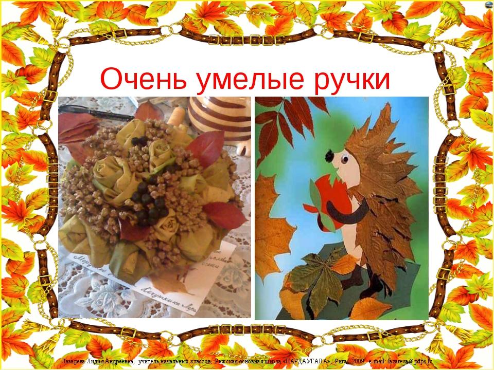 Очень умелые ручки Лазарева Лидия Андреевна, учитель начальных классов, Рижск...