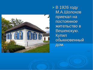 В 1926 году М.А.Шолохов приехал на постоянное жительство в Вешенскую. Купил о