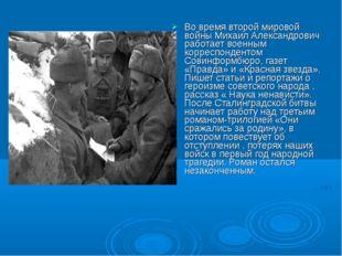 Во время второй мировой войны Михаил Александрович работает военным корреспон