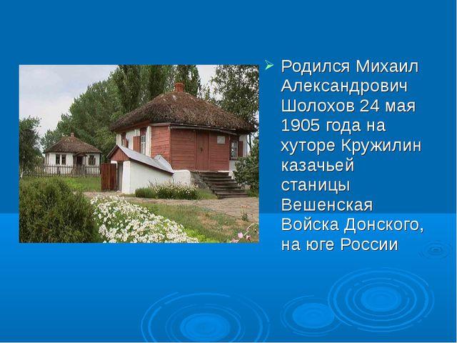 Родился Михаил Александрович Шолохов 24 мая 1905 года на хуторе Кружилин каза...