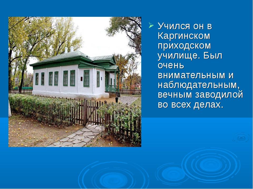 Учился он в Каргинском приходском училище. Был очень внимательным и наблюдате...