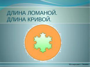 Метапредмет – Знания ДЛИНА ЛОМАНОЙ. ДЛИНА КРИВОЙ.