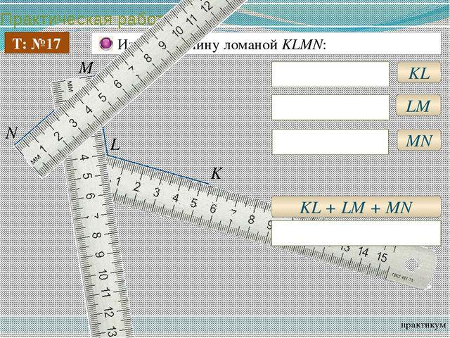Практическая работа практикум Т: №17 Измерьте длину ломаной KLMN: KL KL = 5см...