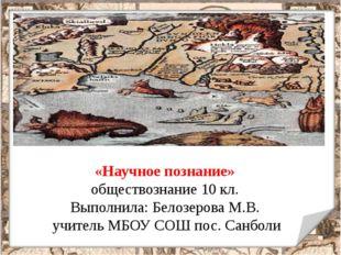 «Научное познание» обществознание 10 кл. Выполнила: Белозерова М.В. учитель М