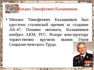 Михаил Тимофеевич Калашников Михаил Тимофеевич Калашников был удостоен сталин