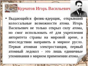 Курчатов Игорь Васильевич Выдающийся физик-ядерщик, открывший колоссальные во
