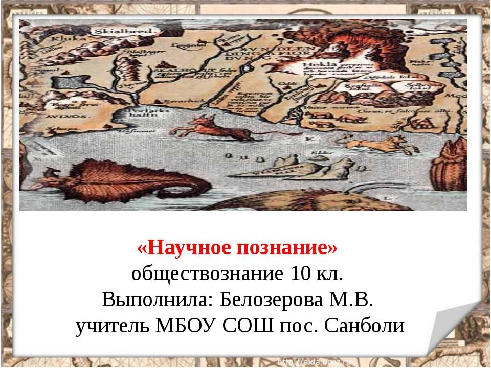 «Научное познание» обществознание 10 кл. Выполнила: Белозерова М.В. учитель М...