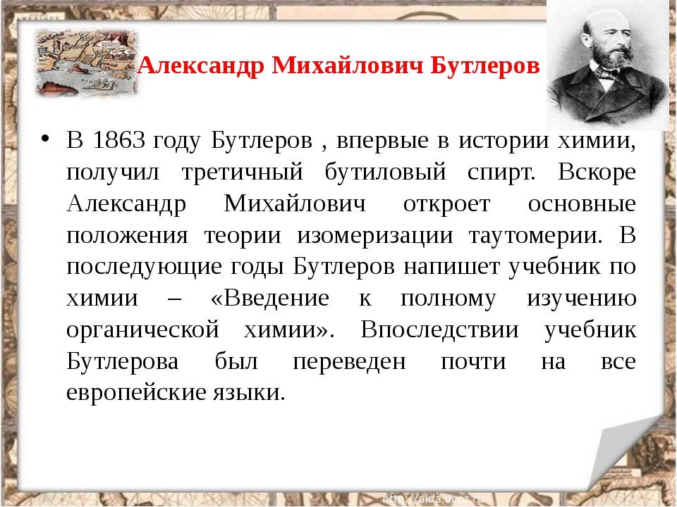 Александр Михайлович Бутлеров В 1863 году Бутлеров , впервые в истории химии,...