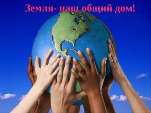 Земля- наш общий дом!