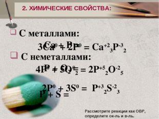 2. ХИМИЧЕСКИЕ СВОЙСТВА: С металлами: Ca + P = C неметаллами: P + O2 = P + S =