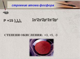 Р +15 )2)8)5 строение атома фосфора СТЕПЕНИ ОКИСЛЕНИЯ: +3, +5, -3 1s22s22p63s