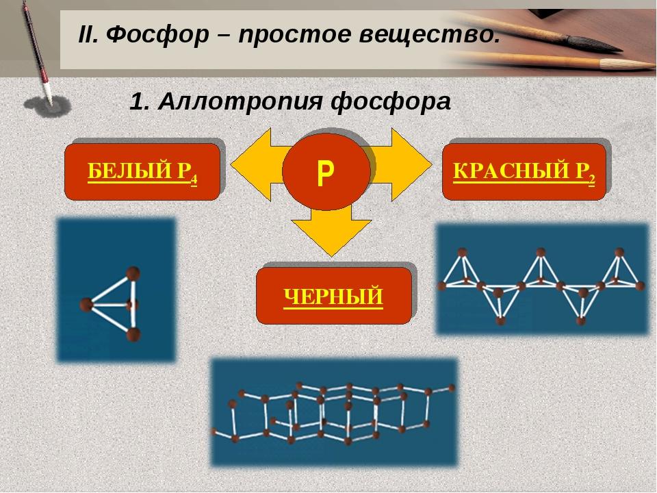 1. Аллотропия фосфора Р БЕЛЫЙ P4 КРАСНЫЙ P2 ЧЕРНЫЙ II. Фосфор – простое вещес...