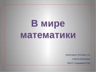 Подготовила: Рогозина А.В. учитель математики МКОУ Стадницкой ООШ В мире мат