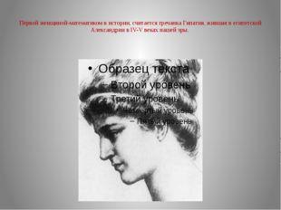 Первой женщиной-математиком в истории, считается гречанка Гипатия, жившая в