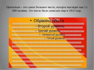 Центильон – это самое большое число, которое выглядит как 1 с 600 нулями. Это