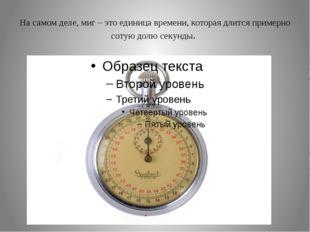 На самом деле, миг – это единица времени, которая длится примерно сотую долю
