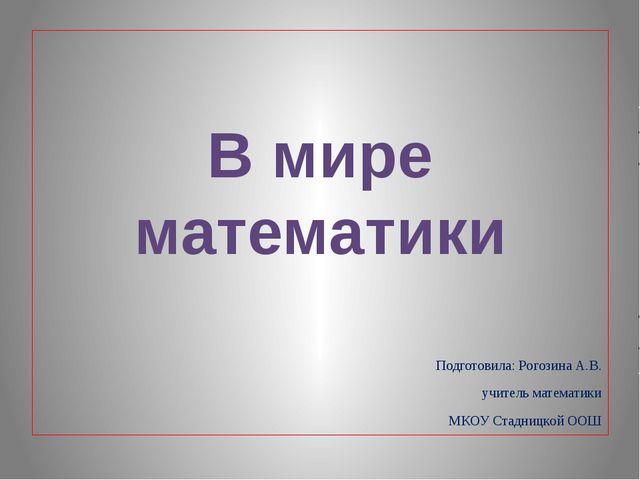Подготовила: Рогозина А.В. учитель математики МКОУ Стадницкой ООШ В мире мат...