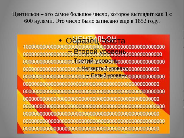 Центильон – это самое большое число, которое выглядит как 1 с 600 нулями. Это...