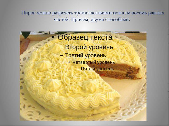 Пирог можно разрезать тремя касаниями ножа на восемь равных частей. Причем, д...