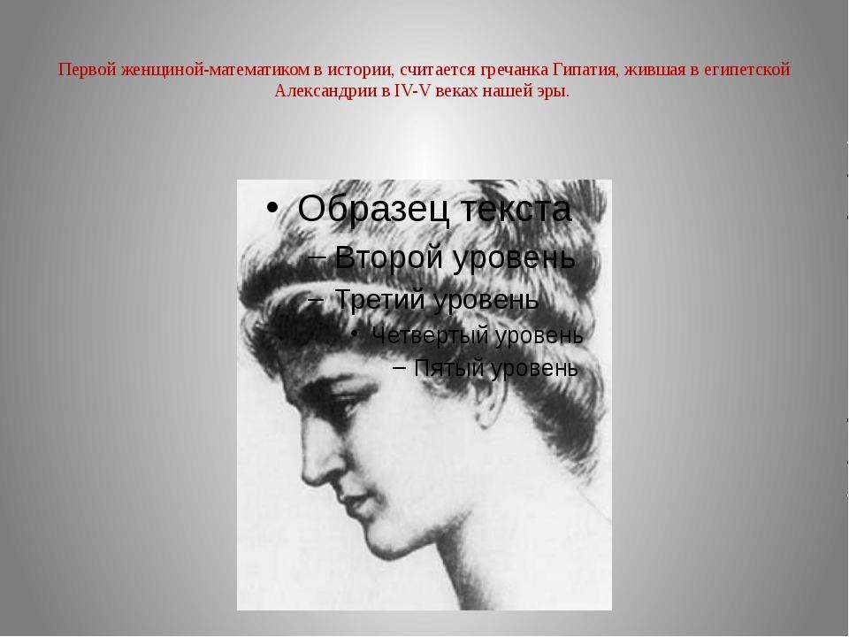 Первой женщиной-математиком в истории, считается гречанка Гипатия, жившая в...