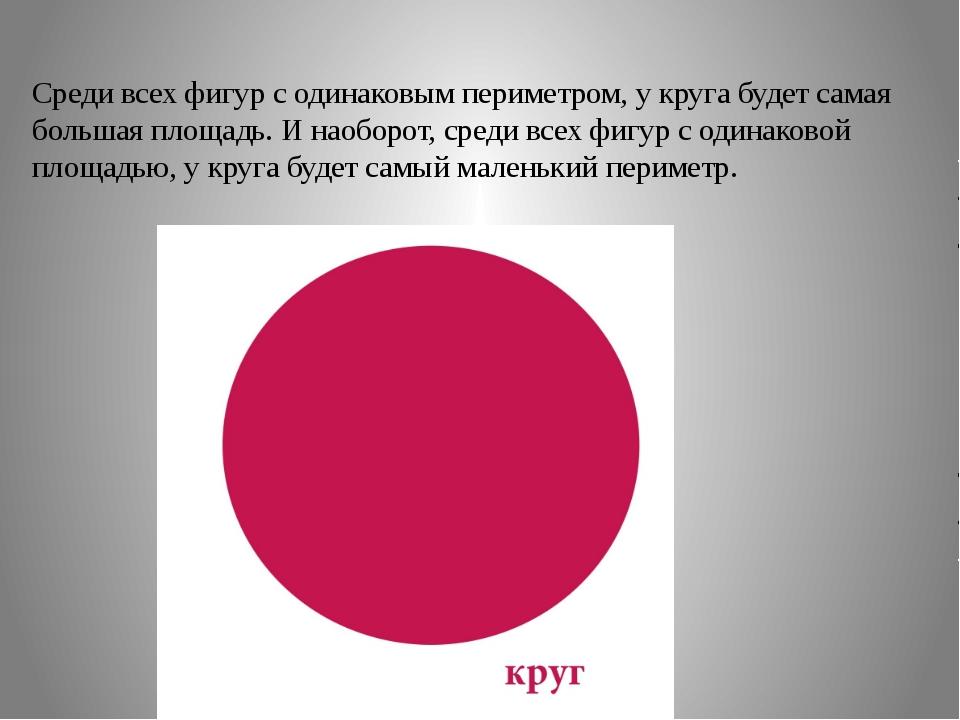 Среди всех фигур с одинаковым периметром, у круга будет самая большая площадь...