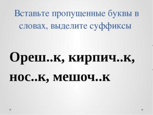 Вставьте пропущенные буквы в словах, выделите суффиксы Ореш..к, кирпич..к, но