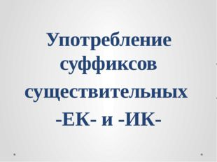 Употребление суффиксов существительных -ЕК- и -ИК-