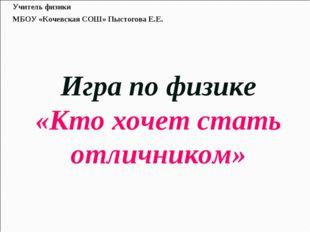 Игра по физике «Кто хочет стать отличником» Учитель физики МБОУ «Кочевская С